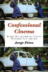 Cover for Confessional Cinema: Religion, Film, and Modernity in Spain's Development Years, 1960–1975