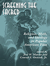 Cover for Screening the Sacred: Religion, Myth, and Ideology in Popular American Film
