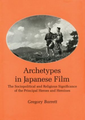 Cover for Archetypes in Japanese Film: The Sociopolitical and Religious Significance of the Principal Heroes a