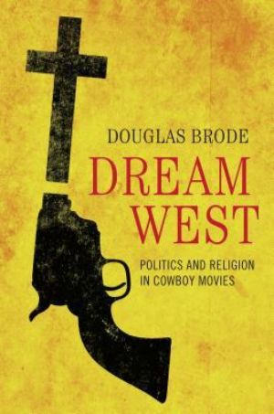 Cover for Dream West: Politics and Religion in Cowboy Movies