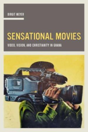 Cover for Sensational Movies: Video, Vision, and Christianity in Ghana