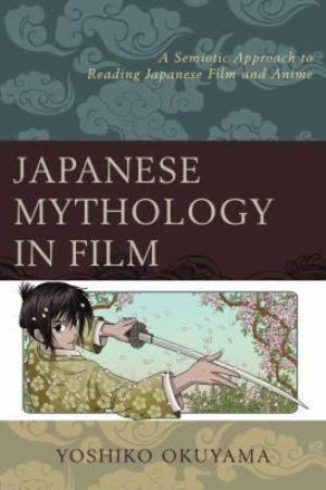 Cover for Japanese Mythology in Film: A Semiotic Approach to Reading Japanese Film and Anime